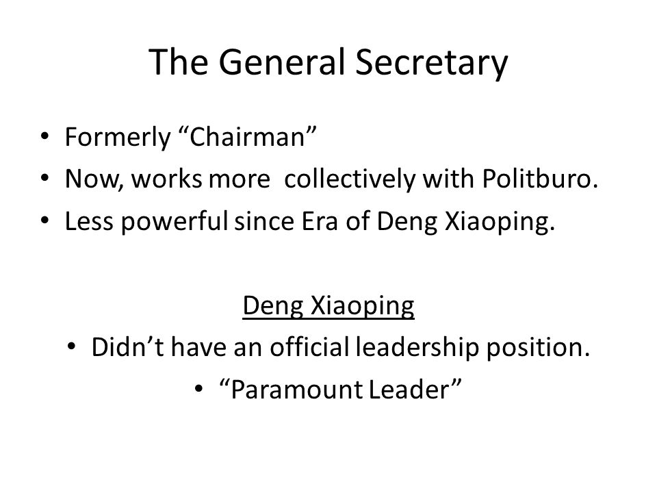 The General Secretary Formerly Chairman Now, works more collectively with Politburo.