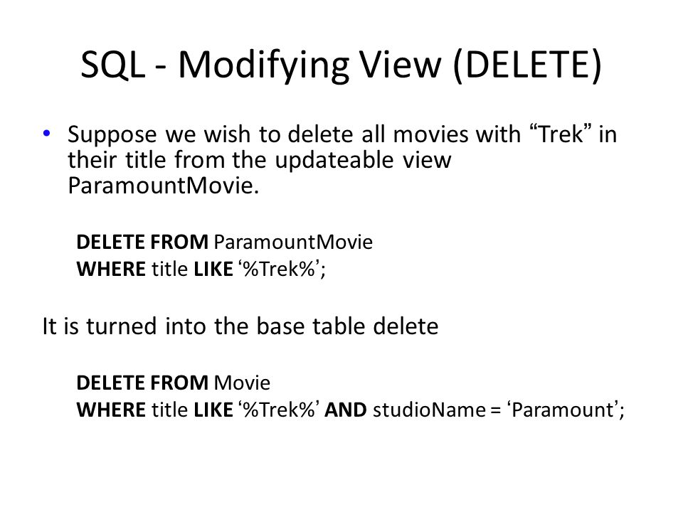 SQL - Modifying View (DELETE) Suppose we wish to delete all movies with Trek in their title from the updateable view ParamountMovie.