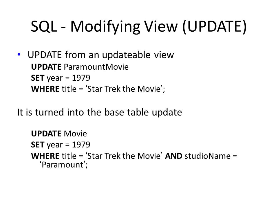 SQL - Modifying View (UPDATE) UPDATE from an updateable view UPDATE ParamountMovie SET year = 1979 WHERE title = 'Star Trek the Movie'; It is turned into the base table update UPDATE Movie SET year = 1979 WHERE title = 'Star Trek the Movie' AND studioName = 'Paramount';