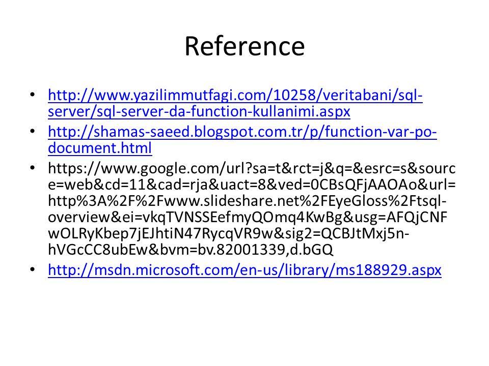 Reference http://www.yazilimmutfagi.com/10258/veritabani/sql- server/sql-server-da-function-kullanimi.aspx http://www.yazilimmutfagi.com/10258/veritabani/sql- server/sql-server-da-function-kullanimi.aspx http://shamas-saeed.blogspot.com.tr/p/function-var-po- document.html http://shamas-saeed.blogspot.com.tr/p/function-var-po- document.html https://www.google.com/url sa=t&rct=j&q=&esrc=s&sourc e=web&cd=11&cad=rja&uact=8&ved=0CBsQFjAAOAo&url= http%3A%2F%2Fwww.slideshare.net%2FEyeGloss%2Ftsql- overview&ei=vkqTVNSSEefmyQOmq4KwBg&usg=AFQjCNF wOLRyKbep7jEJhtiN47RycqVR9w&sig2=QCBJtMxj5n- hVGcCC8ubEw&bvm=bv.82001339,d.bGQ http://msdn.microsoft.com/en-us/library/ms188929.aspx
