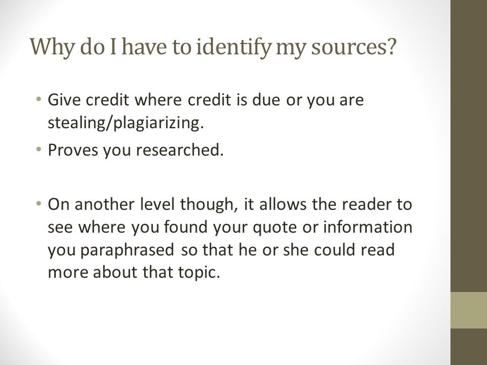 Why do I have to identify my sources? Give credit where credit is due or you are stealing/plagiarizing. Proves you researched. On another level though