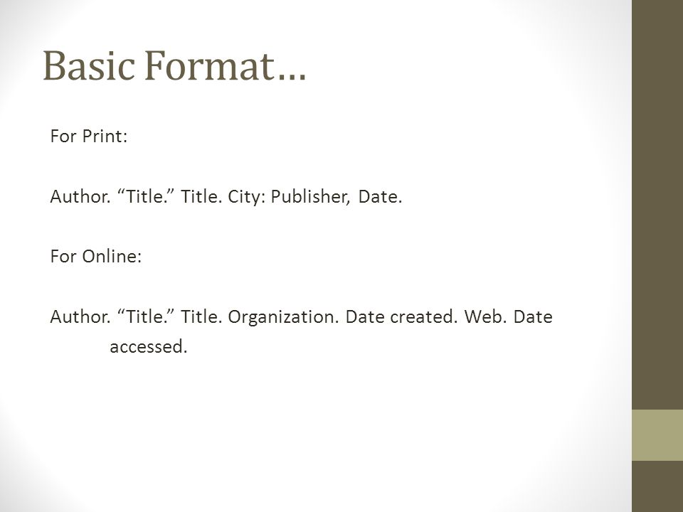 """Basic Format… For Print: Author. """"Title."""" Title. City: Publisher, Date. For Online: Author. """"Title."""" Title. Organization. Date created. Web. Date acce"""