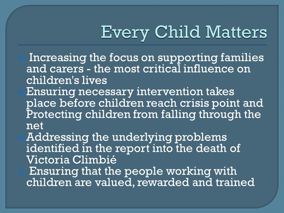  Increasing the focus on supporting families and carers - the most critical influence on children s lives  Ensuring necessary intervention takes place before children reach crisis point and Protecting children from falling through the net  Addressing the underlying problems identified in the report into the death of Victoria Climbié  Ensuring that the people working with children are valued, rewarded and trained