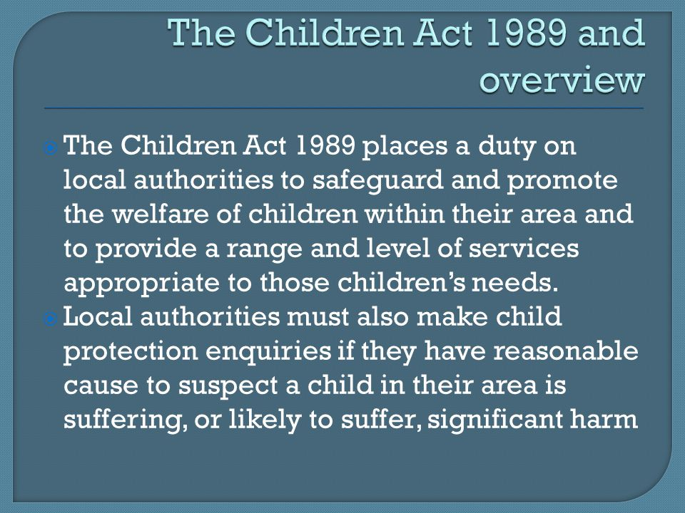  The Children Act 1989 places a duty on local authorities to safeguard and promote the welfare of children within their area and to provide a range and level of services appropriate to those children's needs.