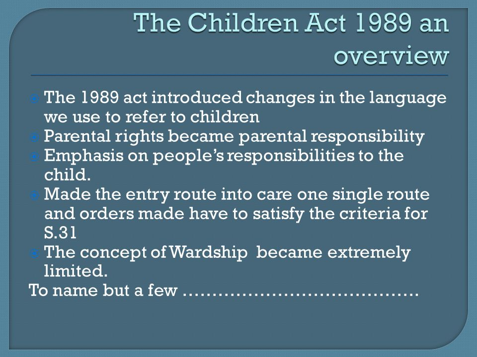  The 1989 act introduced changes in the language we use to refer to children  Parental rights became parental responsibility  Emphasis on people's responsibilities to the child.