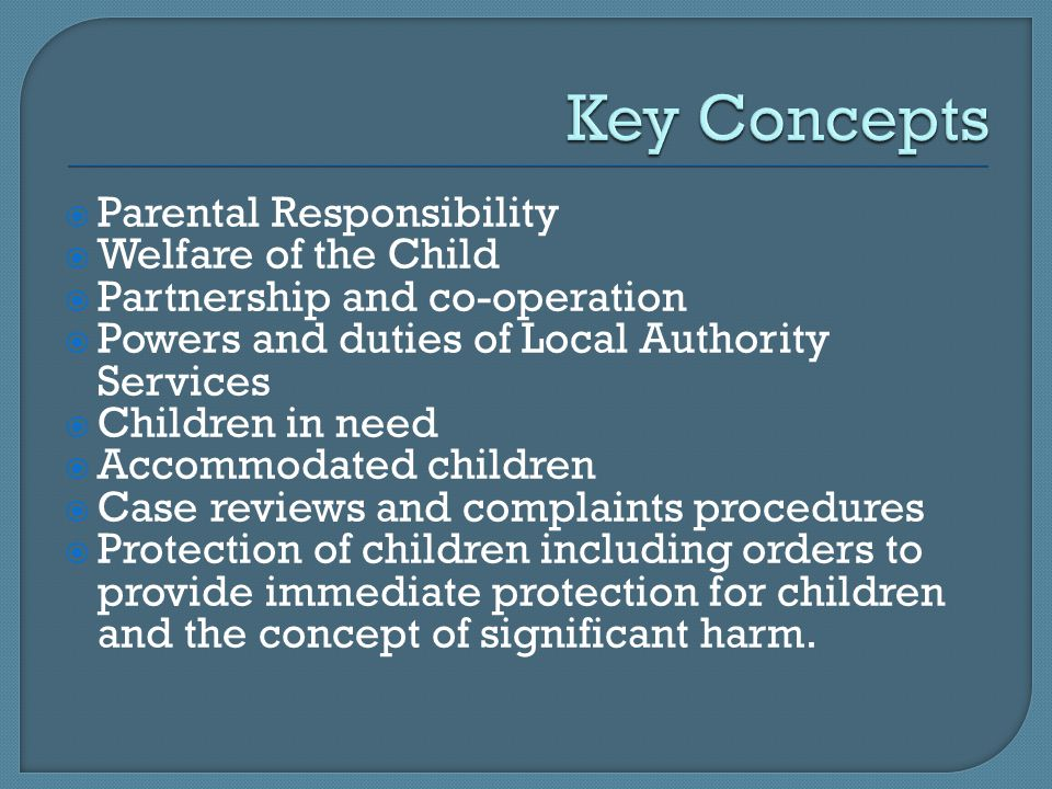  Parental Responsibility  Welfare of the Child  Partnership and co-operation  Powers and duties of Local Authority Services  Children in need  Accommodated children  Case reviews and complaints procedures  Protection of children including orders to provide immediate protection for children and the concept of significant harm.