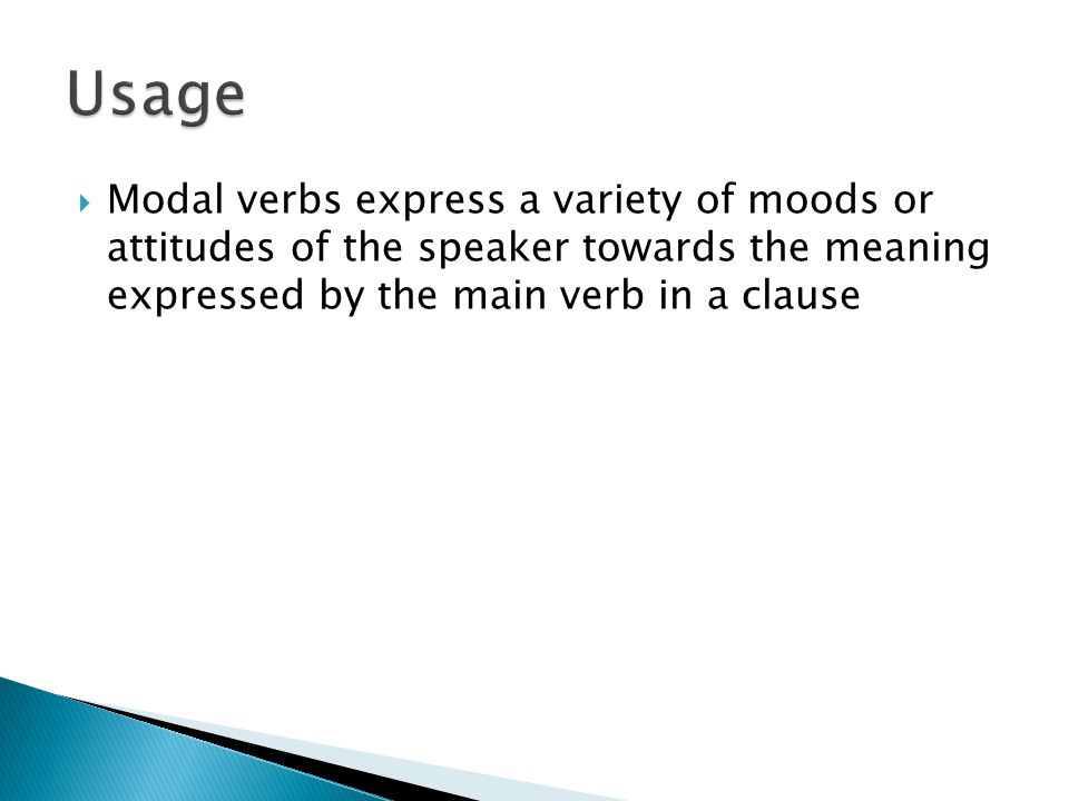  Modal verbs express a variety of moods or attitudes of the speaker towards the meaning expressed by the main verb in a clause