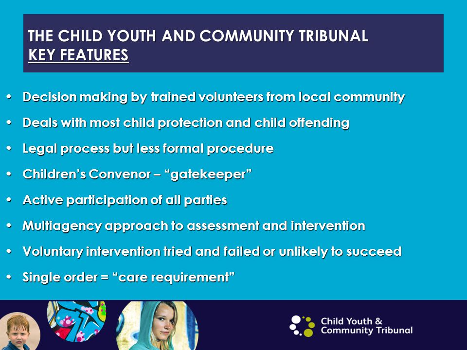 THE CHILD YOUTH AND COMMUNITY TRIBUNAL KEY FEATURES Decision making by trained volunteers from local community Decision making by trained volunteers f