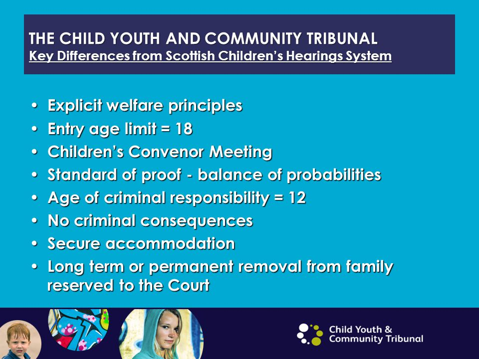 THE CHILD YOUTH AND COMMUNITY TRIBUNAL Key Differences from Scottish Children's Hearings System Explicit welfare principles Explicit welfare principle