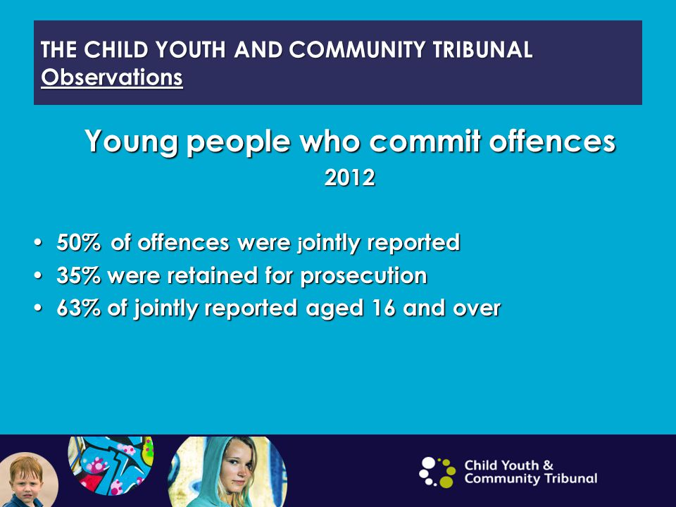THE CHILD YOUTH AND COMMUNITY TRIBUNAL Observations Young people who commit offences 2012 50% of offences were j ointly reported 50% of offences were