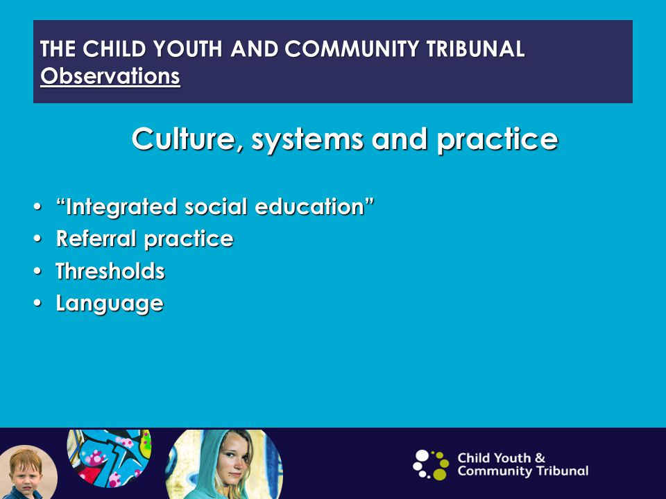 THE CHILD YOUTH AND COMMUNITY TRIBUNAL Observations Culture, systems and practice Integrated social education Integrated social education Referral practice Referral practice Thresholds Thresholds Language Language