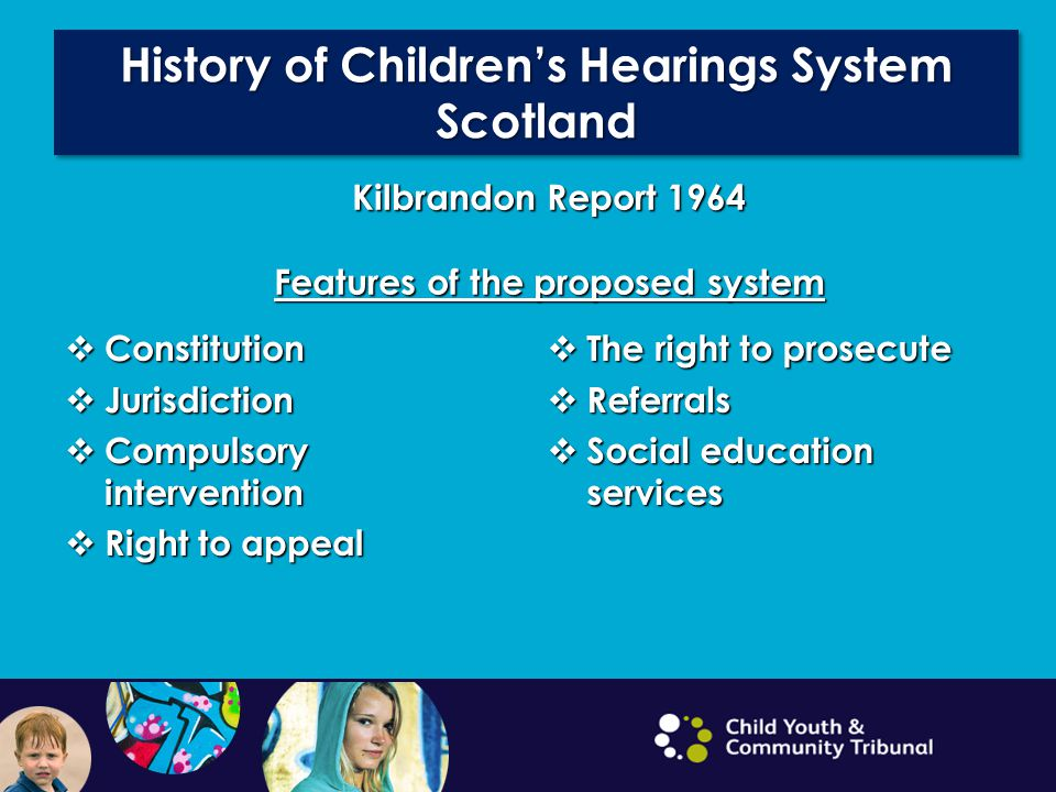 History of Children's Hearings System Scotland Kilbrandon Report 1964 Features of the proposed system  Constitution  Jurisdiction  Compulsory intervention  Right to appeal  The right to prosecute  Referrals  Social education services