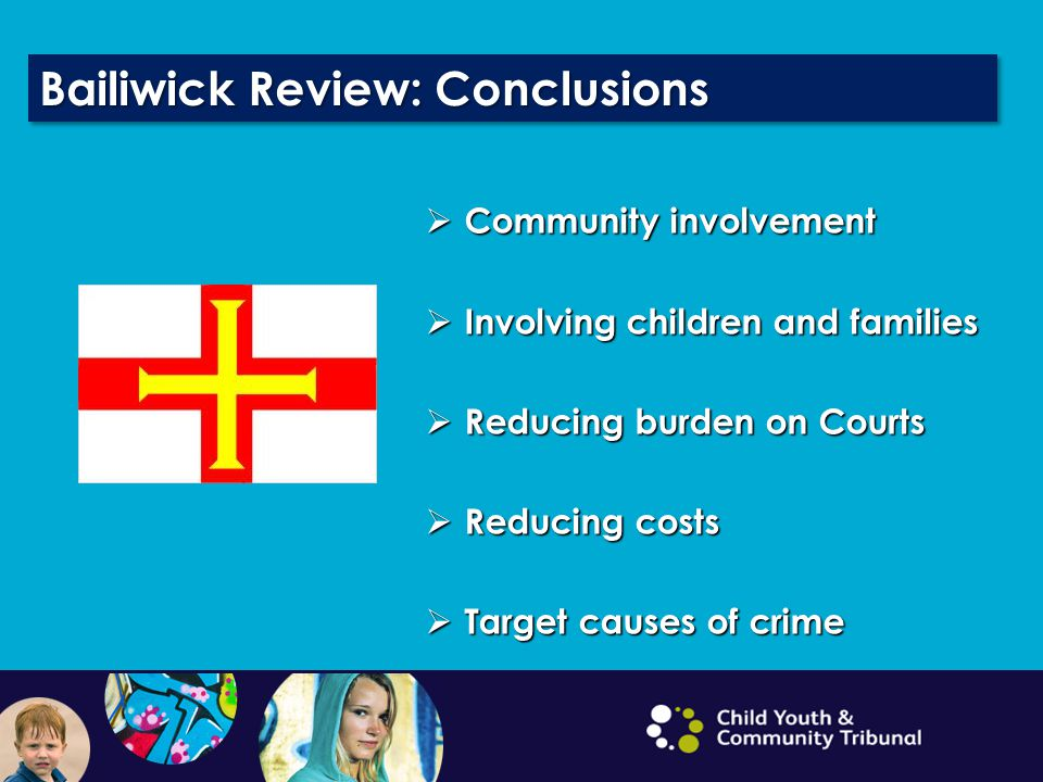 Bailiwick Review: Conclusions  Community involvement  Involving children and families  Reducing burden on Courts  Reducing costs  Target causes of crime