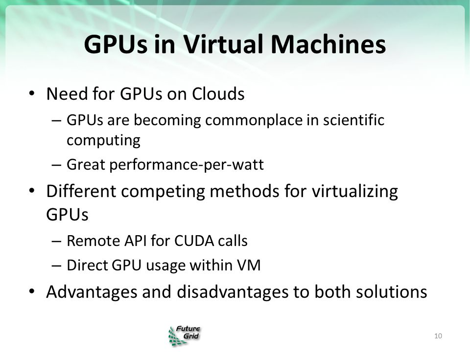 GPUs in Virtual Machines Need for GPUs on Clouds – GPUs are becoming commonplace in scientific computing – Great performance-per-watt Different competing methods for virtualizing GPUs – Remote API for CUDA calls – Direct GPU usage within VM Advantages and disadvantages to both solutions 10