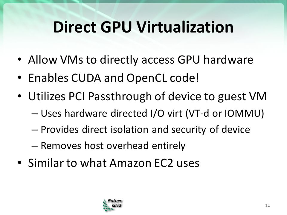 Direct GPU Virtualization Allow VMs to directly access GPU hardware Enables CUDA and OpenCL code.
