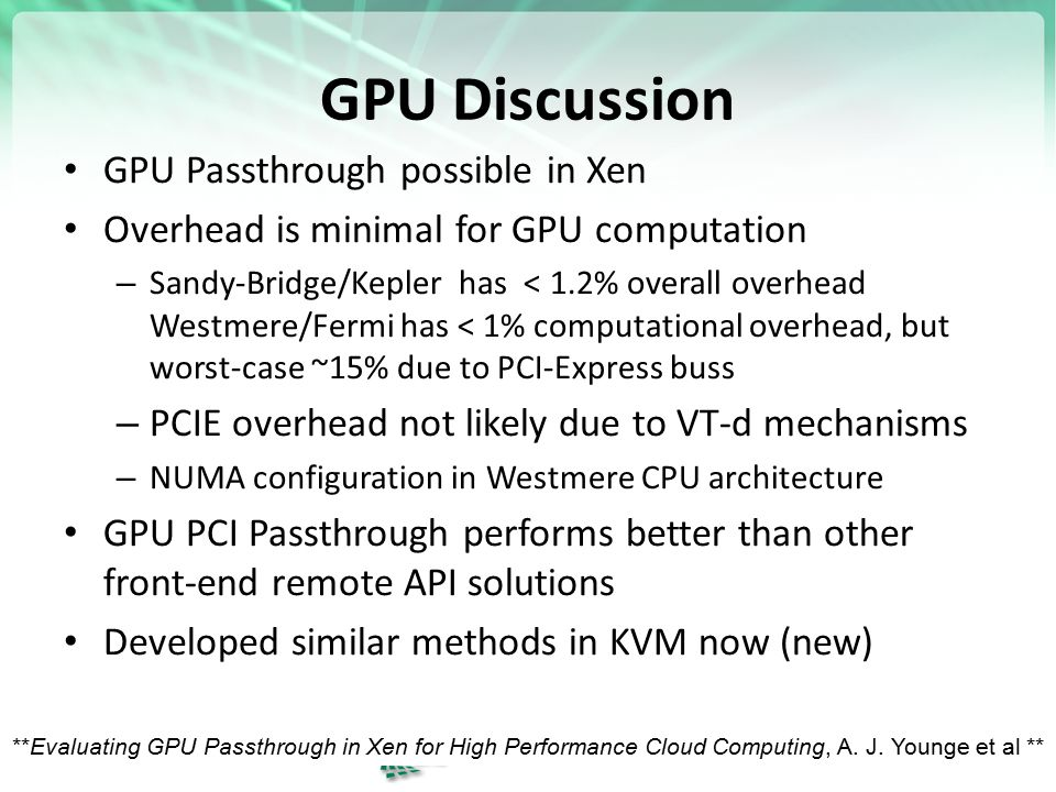 GPU Discussion GPU Passthrough possible in Xen Overhead is minimal for GPU computation – Sandy-Bridge/Kepler has < 1.2% overall overhead Westmere/Fermi has < 1% computational overhead, but worst-case ~15% due to PCI-Express buss – PCIE overhead not likely due to VT-d mechanisms – NUMA configuration in Westmere CPU architecture GPU PCI Passthrough performs better than other front-end remote API solutions Developed similar methods in KVM now (new) 15 **Evaluating GPU Passthrough in Xen for High Performance Cloud Computing, A.