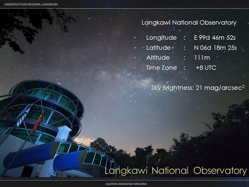 Langkawi National Observatory Longitude: E 99d 46m 52s Longitude: E 99d 46m 52s Latitude: N 06d 18m 25s Latitude: N 06d 18m 25s Altitude: 111m Altitude: 111m Time Zone: +8 UTC Time Zone: +8 UTC Sky Brightness: 21 mag/arcsec 2