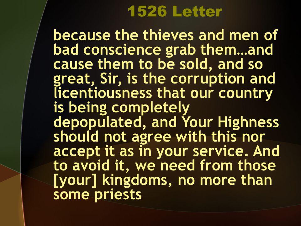 1526 Letter because the thieves and men of bad conscience grab them…and cause them to be sold, and so great, Sir, is the corruption and licentiousness that our country is being completely depopulated, and Your Highness should not agree with this nor accept it as in your service.