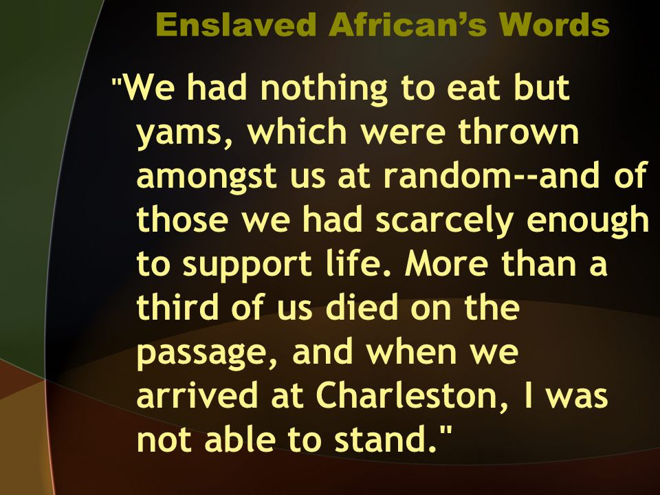 Enslaved African's Words We had nothing to eat but yams, which were thrown amongst us at random--and of those we had scarcely enough to support life.