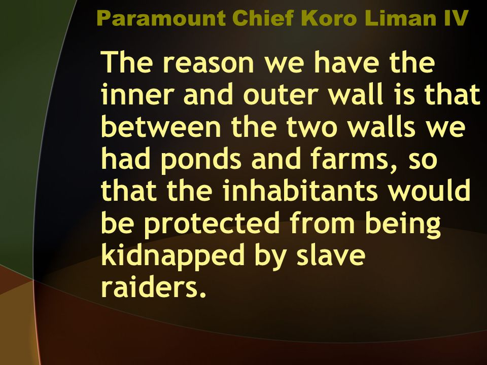 Paramount Chief Koro Liman IV The reason we have the inner and outer wall is that between the two walls we had ponds and farms, so that the inhabitants would be protected from being kidnapped by slave raiders.