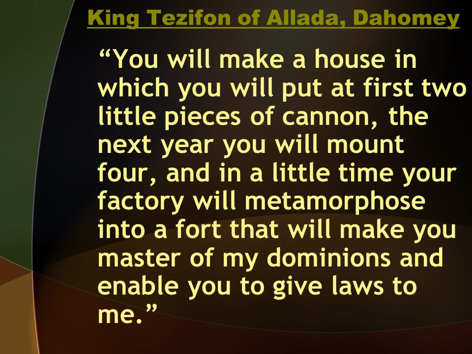 King Tezifon of Allada, Dahomey You will make a house in which you will put at first two little pieces of cannon, the next year you will mount four, and in a little time your factory will metamorphose into a fort that will make you master of my dominions and enable you to give laws to me.