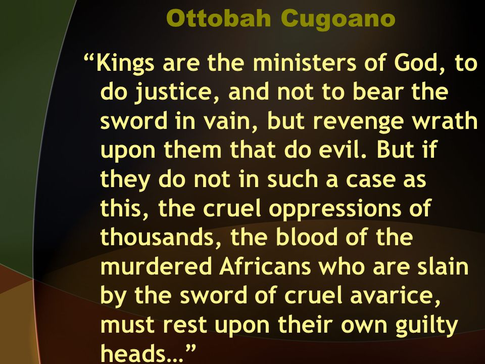 "Ottobah Cugoano ""Kings are the ministers of God, to do justice, and not to bear the sword in vain, but revenge wrath upon them that do evil. But if th"