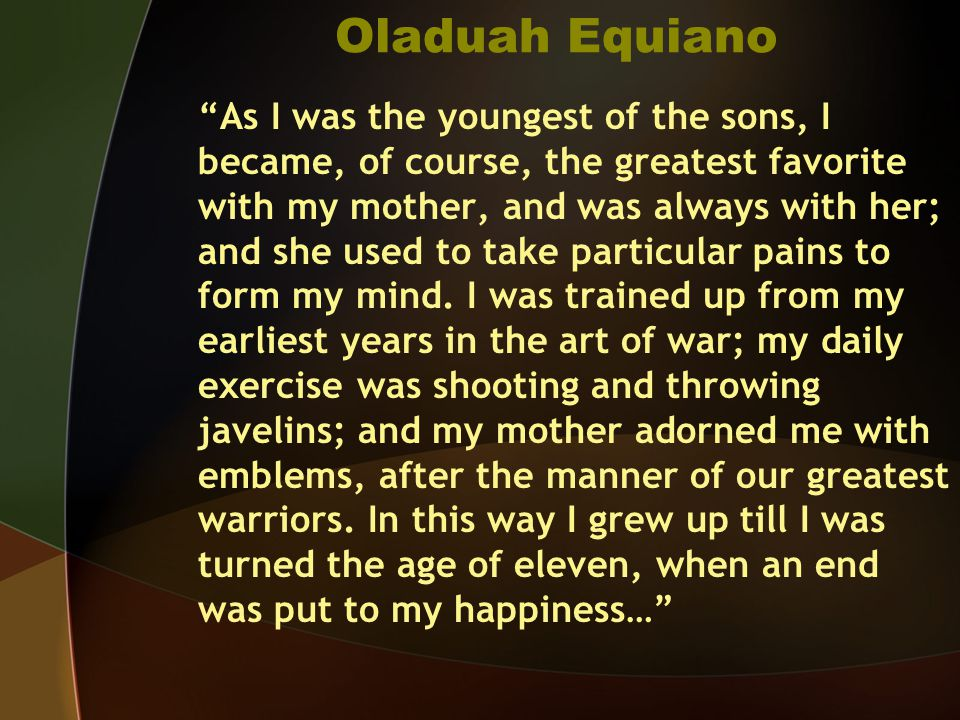 Oladuah Equiano As I was the youngest of the sons, I became, of course, the greatest favorite with my mother, and was always with her; and she used to take particular pains to form my mind.