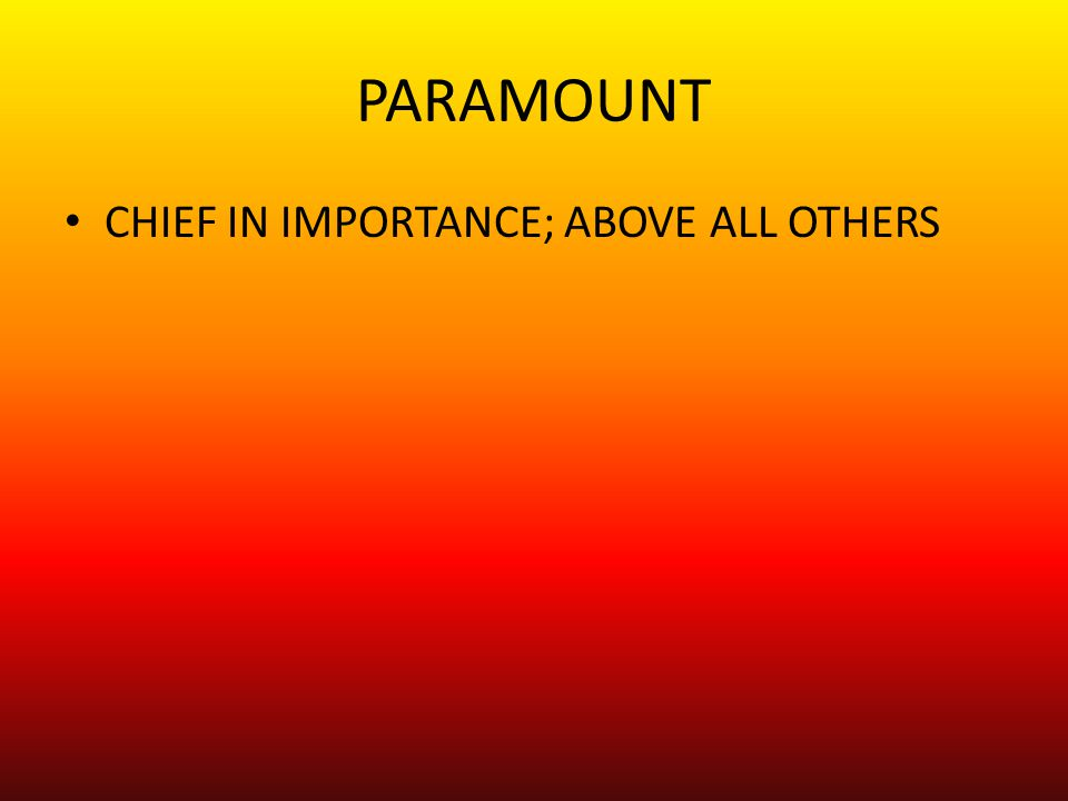 PARAMOUNT CHIEF IN IMPORTANCE; ABOVE ALL OTHERS