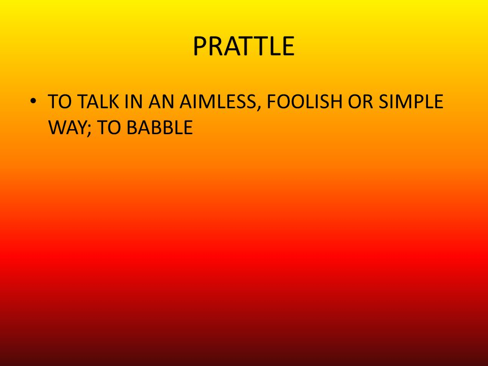 PRATTLE TO TALK IN AN AIMLESS, FOOLISH OR SIMPLE WAY; TO BABBLE