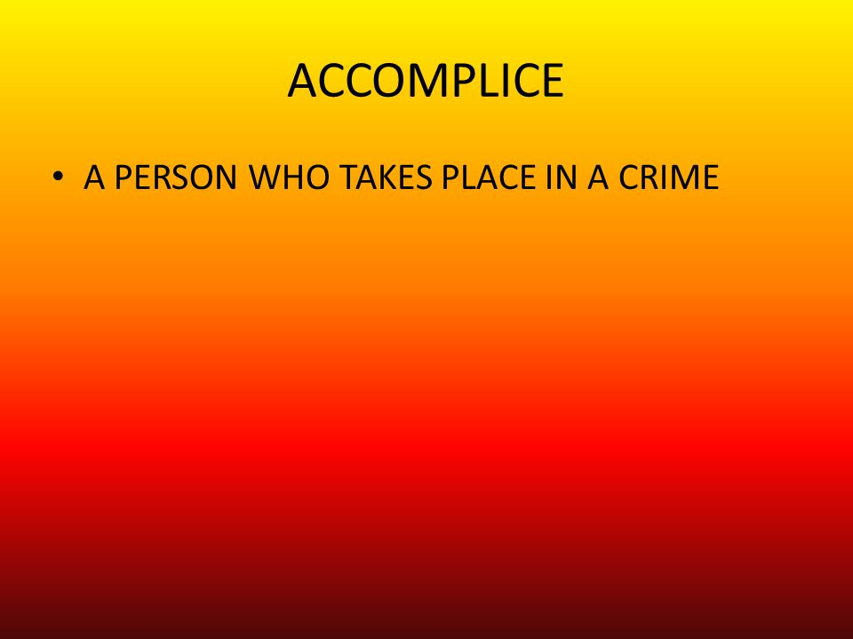 ACCOMPLICE A PERSON WHO TAKES PLACE IN A CRIME