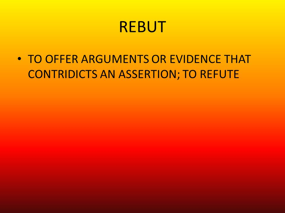 REBUT TO OFFER ARGUMENTS OR EVIDENCE THAT CONTRIDICTS AN ASSERTION; TO REFUTE