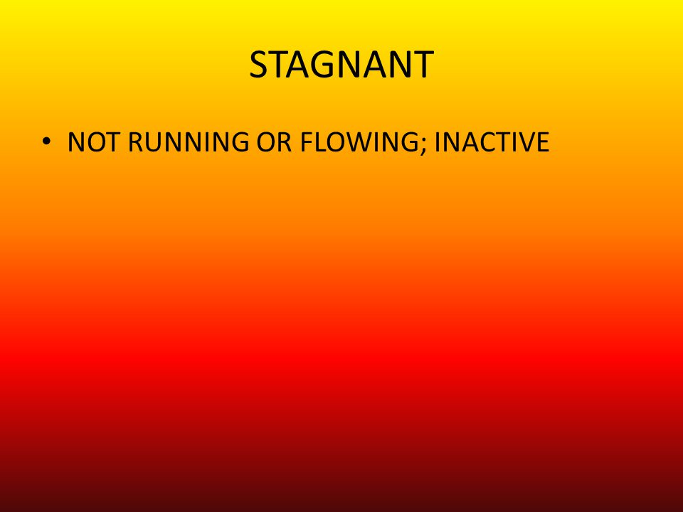 STAGNANT NOT RUNNING OR FLOWING; INACTIVE