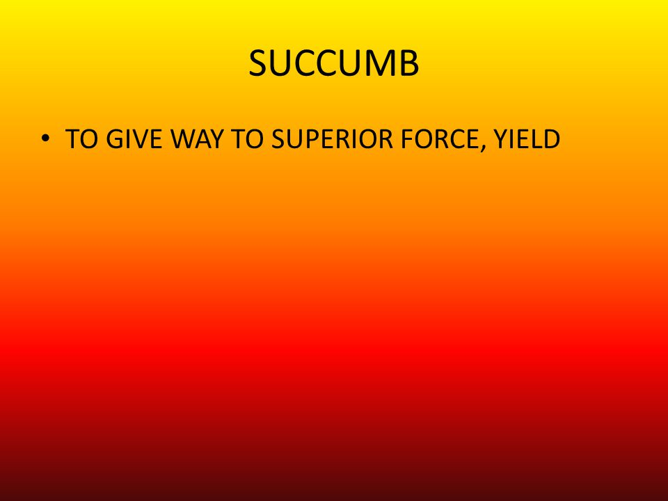 TO GIVE WAY TO SUPERIOR FORCE, YIELD