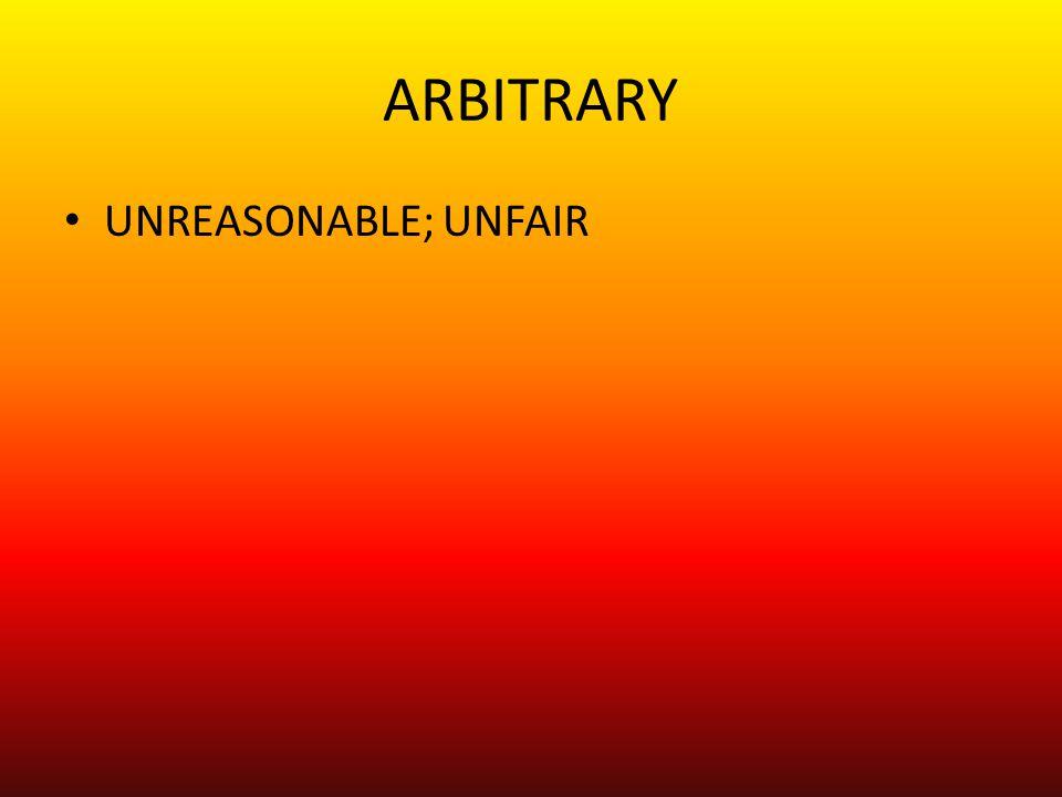ARBITRARY UNREASONABLE; UNFAIR