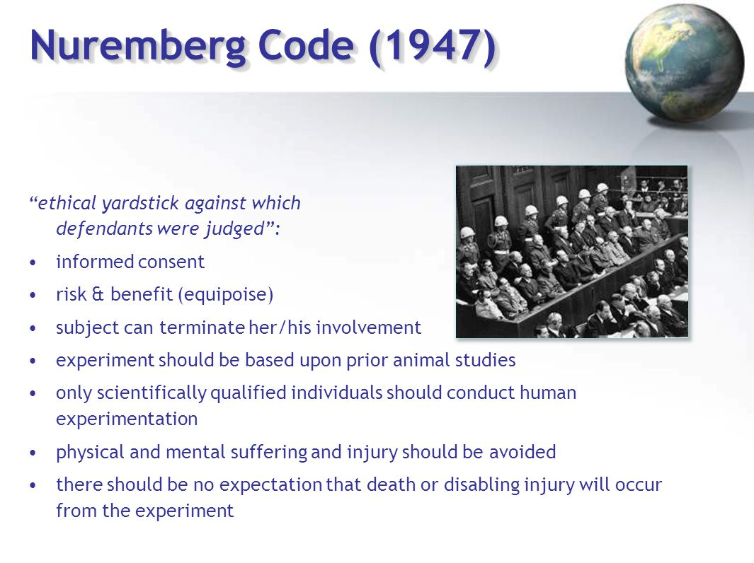 "Nuremberg Code (1947) ""ethical yardstick against which defendants were judged"": informed consent risk & benefit (equipoise) subject can terminate her/"