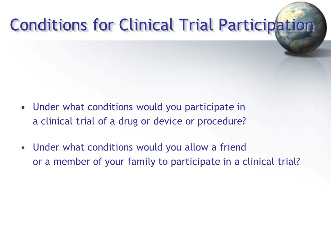Conditions for Clinical Trial Participation Under what conditions would you participate in a clinical trial of a drug or device or procedure? Under wh