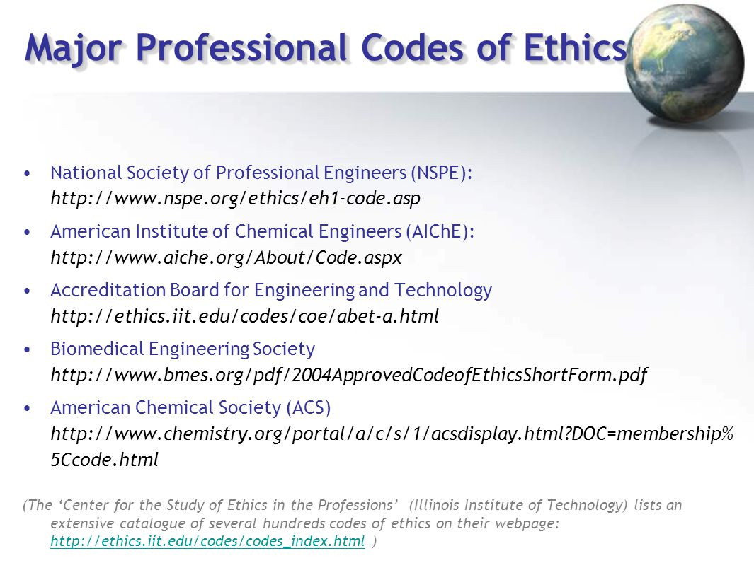 Major Professional Codes of Ethics National Society of Professional Engineers (NSPE): http://www.nspe.org/ethics/eh1-code.asp American Institute of Ch