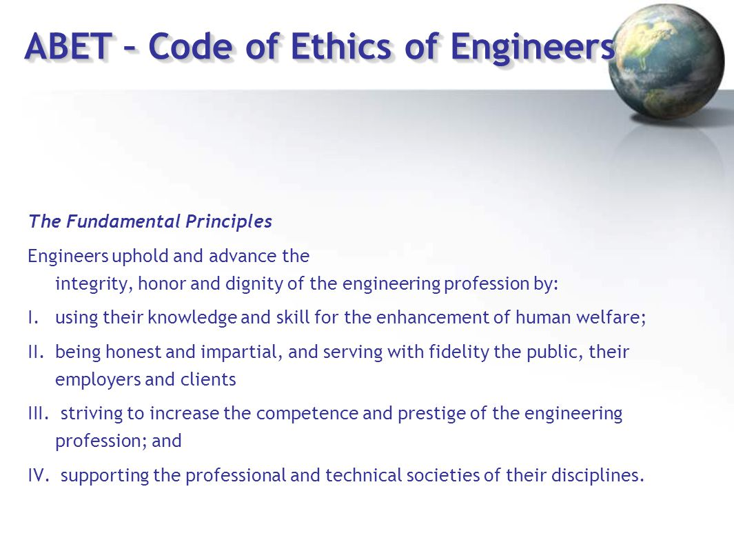 ABET – Code of Ethics of Engineers The Fundamental Principles Engineers uphold and advance the integrity, honor and dignity of the engineering profess