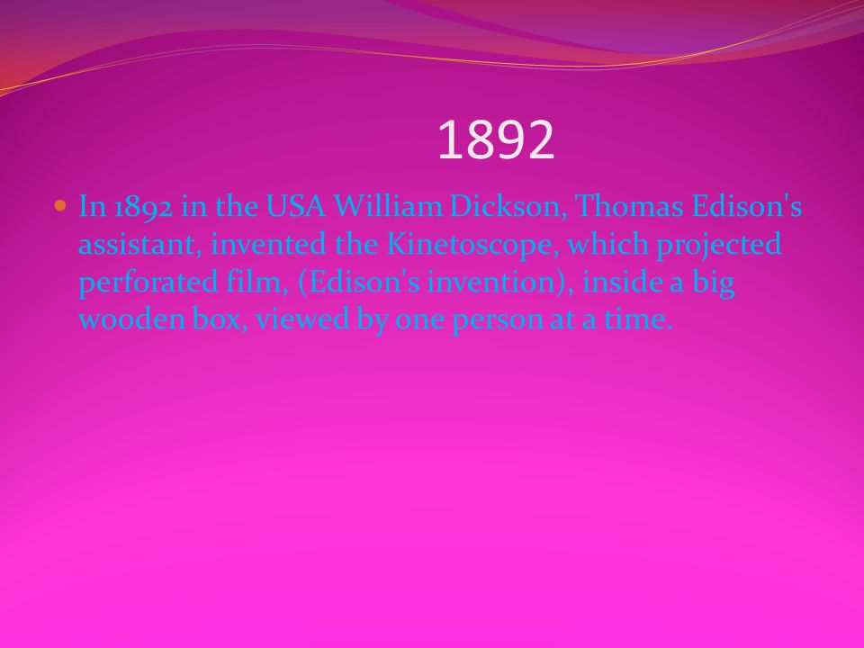 1892 In 1892 in the USA William Dickson, Thomas Edison's assistant, invented the Kinetoscope, which projected perforated film, (Edison's invention), i