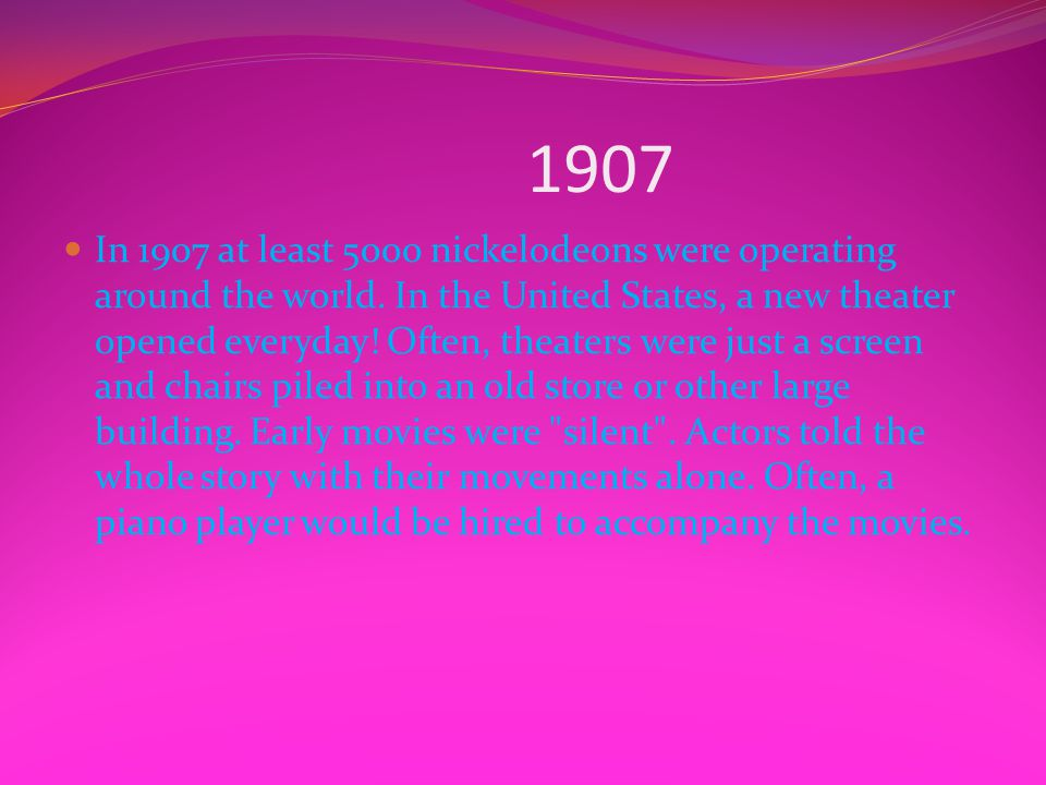 1907 In 1907 at least 5000 nickelodeons were operating around the world. In the United States, a new theater opened everyday! Often, theaters were jus