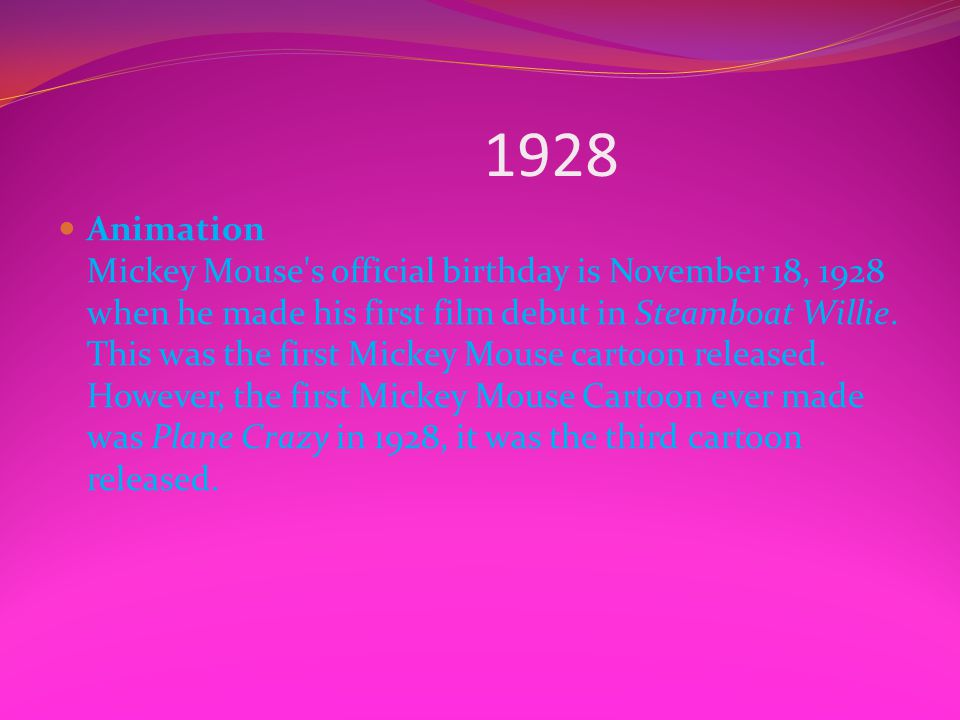 1928 Animation Mickey Mouse's official birthday is November 18, 1928 when he made his first film debut in Steamboat Willie. This was the first Mickey