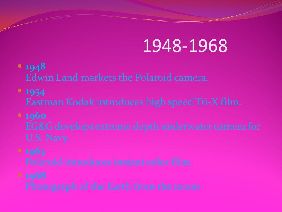 1948-1968 1948 Edwin Land markets the Polaroid camera. 1954 Eastman Kodak introduces high speed Tri-X film. 1960 EG&G develops extreme depth underwate