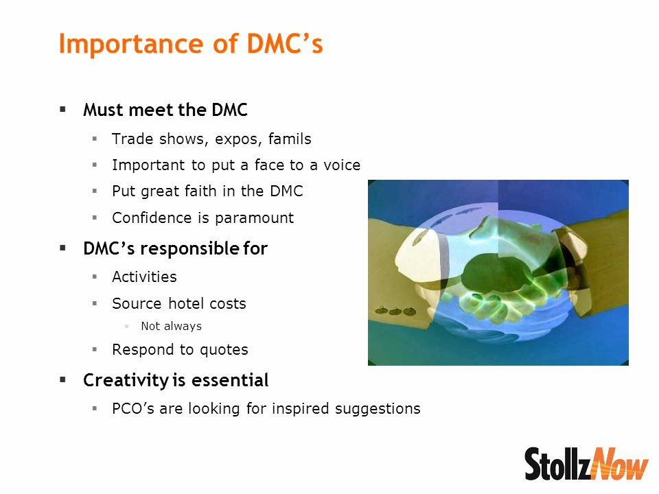 Importance of DMC's  Must meet the DMC  Trade shows, expos, famils  Important to put a face to a voice  Put great faith in the DMC  Confidence is paramount  DMC's responsible for  Activities  Source hotel costs  Not always  Respond to quotes  Creativity is essential  PCO's are looking for inspired suggestions