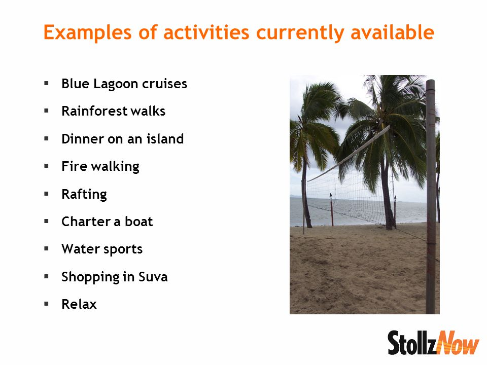 Examples of activities currently available  Blue Lagoon cruises  Rainforest walks  Dinner on an island  Fire walking  Rafting  Charter a boat  Water sports  Shopping in Suva  Relax