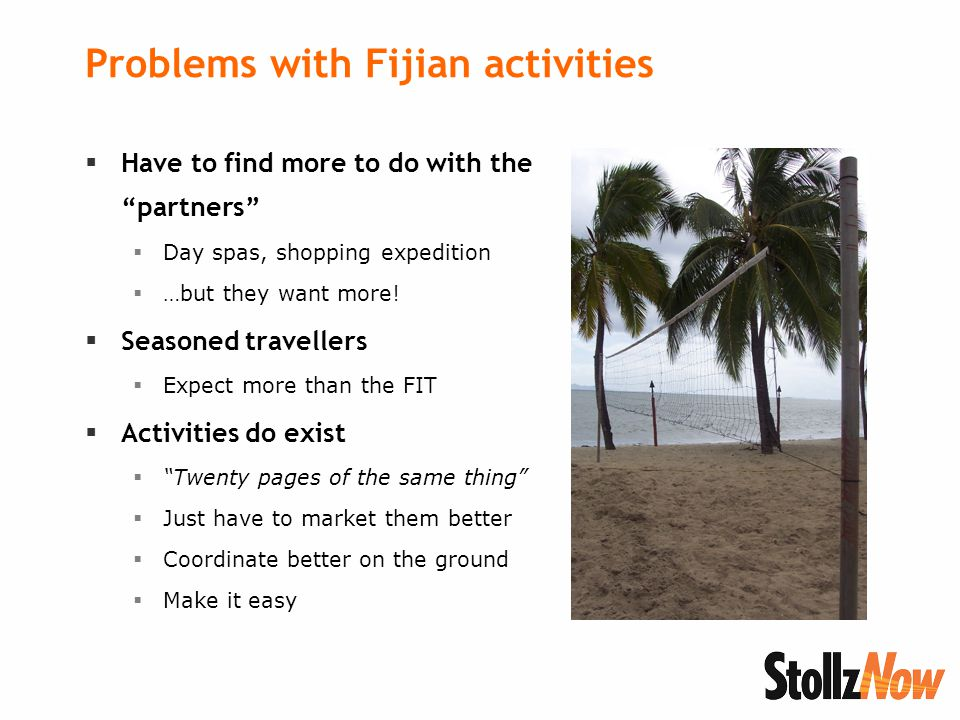 Problems with Fijian activities  Have to find more to do with the partners  Day spas, shopping expedition  …but they want more.