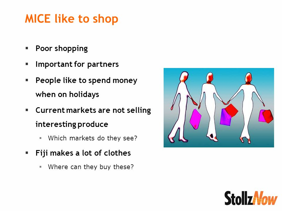 MICE like to shop  Poor shopping  Important for partners  People like to spend money when on holidays  Current markets are not selling interesting produce  Which markets do they see.