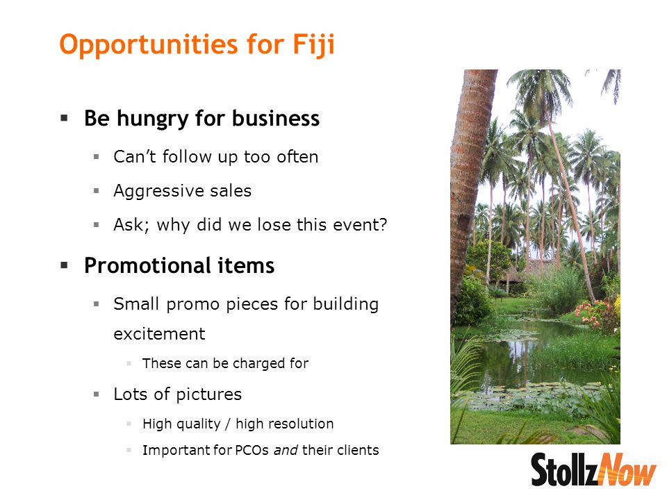 Opportunities for Fiji  Be hungry for business  Can't follow up too often  Aggressive sales  Ask; why did we lose this event.