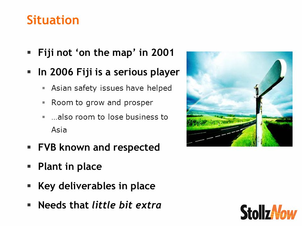 Situation  Fiji not 'on the map' in 2001  In 2006 Fiji is a serious player  Asian safety issues have helped  Room to grow and prosper  …also room to lose business to Asia  FVB known and respected  Plant in place  Key deliverables in place  Needs that little bit extra