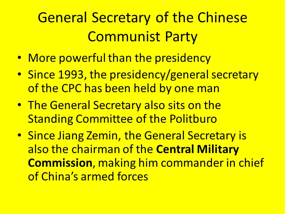 General Secretary of the Chinese Communist Party More powerful than the presidency Since 1993, the presidency/general secretary of the CPC has been held by one man The General Secretary also sits on the Standing Committee of the Politburo Since Jiang Zemin, the General Secretary is also the chairman of the Central Military Commission, making him commander in chief of China's armed forces