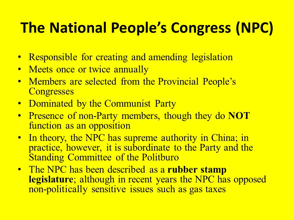 The National People's Congress (NPC) Responsible for creating and amending legislation Meets once or twice annually Members are selected from the Provincial People's Congresses Dominated by the Communist Party Presence of non-Party members, though they do NOT function as an opposition In theory, the NPC has supreme authority in China; in practice, however, it is subordinate to the Party and the Standing Committee of the Politburo The NPC has been described as a rubber stamp legislature; although in recent years the NPC has opposed non-politically sensitive issues such as gas taxes